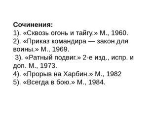 Сочинения: 1). «Сквозь огонь и тайгу.» М., 1960. 2). «Приказ командира— зако