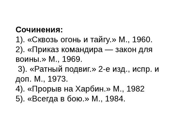 Сочинения: 1). «Сквозь огонь и тайгу.» М., 1960. 2). «Приказ командира— зако...