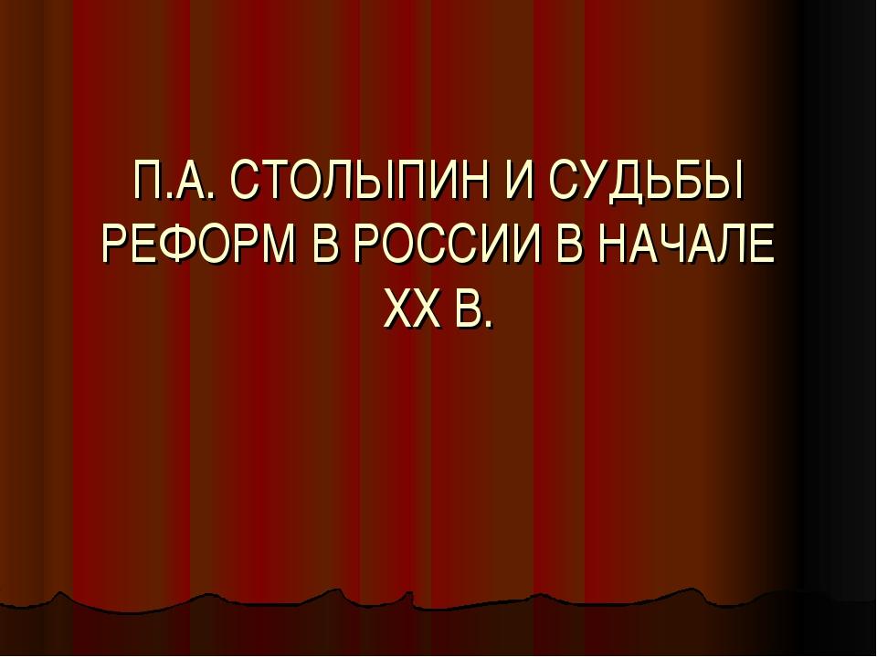 П.А. СТОЛЫПИН И СУДЬБЫ РЕФОРМ В РОССИИ В НАЧАЛЕ ХХ В.