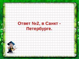 Ответ №2, в Санкт - Петербурге.
