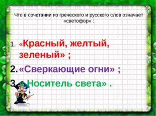 Что в сочетании из греческого и русского слов означает «светофор» : «Красный,