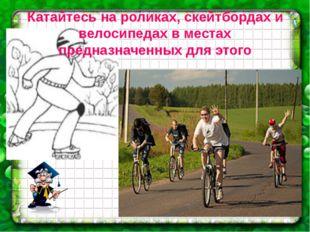Катайтесь на роликах, скейтбордах и велосипедах в местах предназначенных для