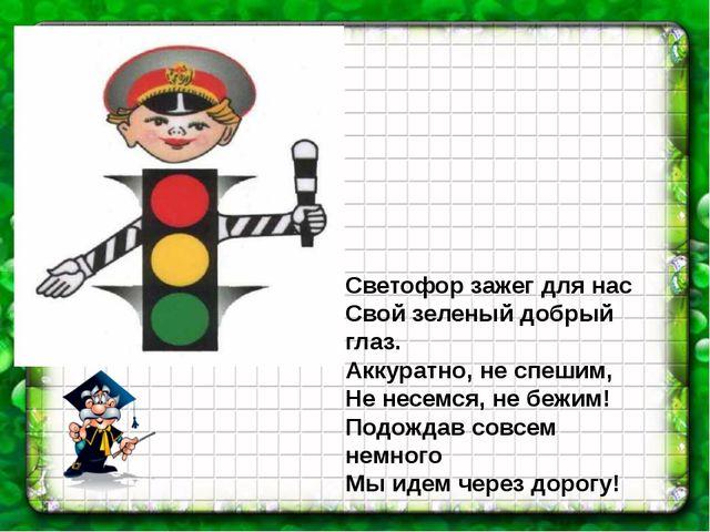 Светофор зажег для нас Свой зеленый добрый глаз. Аккуратно, не спешим, Не нес...