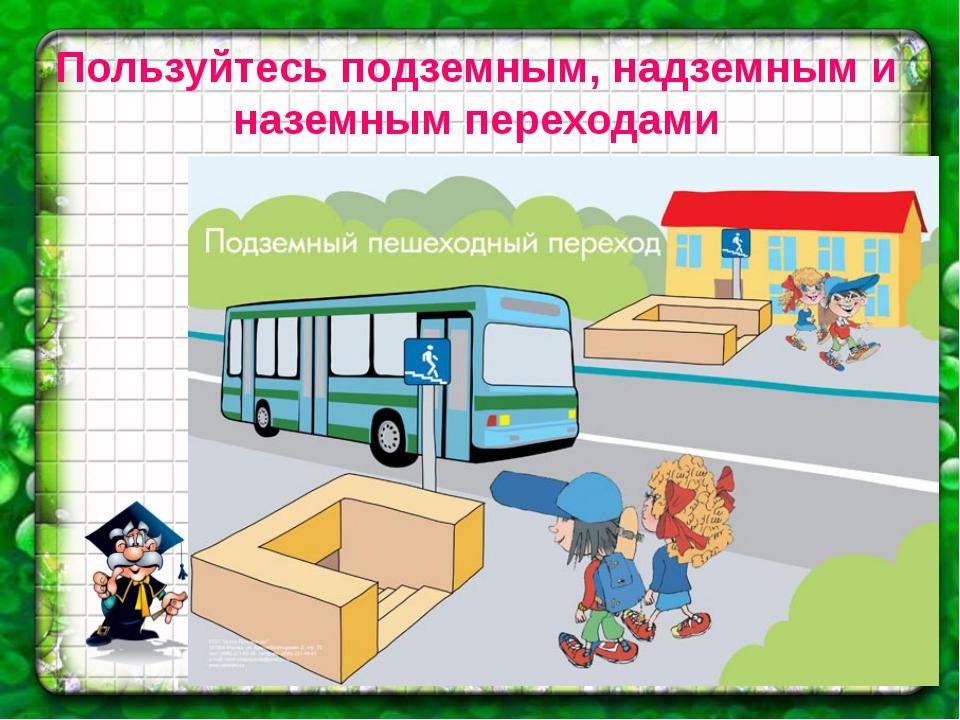 Пользуйтесь подземным, надземным и наземным переходами