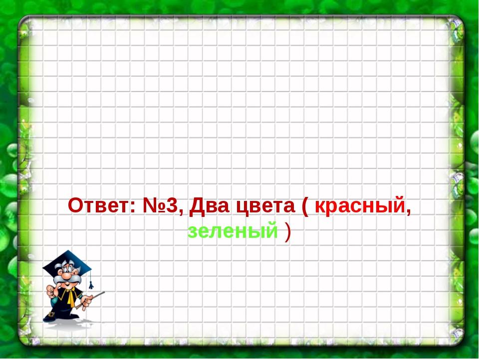 Ответ: №3, Два цвета ( красный, зеленый )