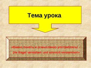 Тема урока «Важно понять и осмысленно употреблять! – Die Regel verstehen und