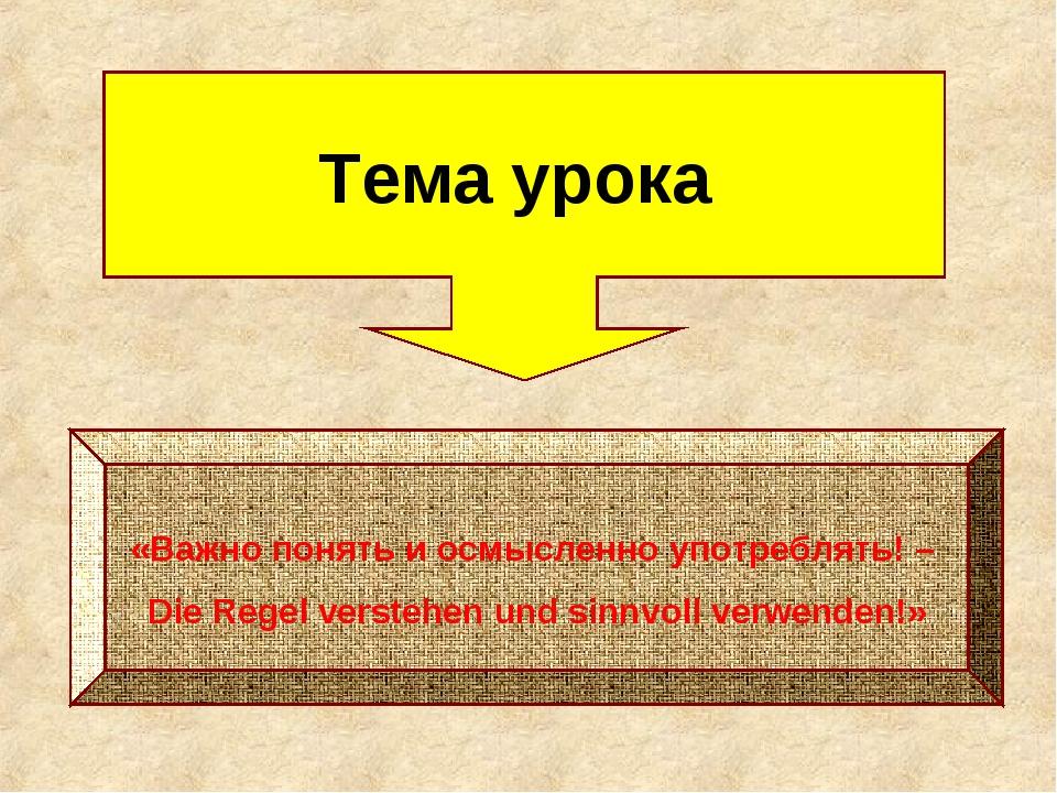 Тема урока «Важно понять и осмысленно употреблять! – Die Regel verstehen und...