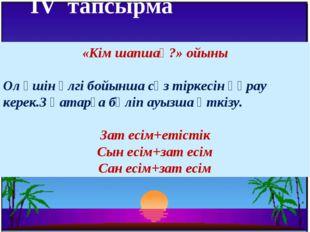 IV тапсырма  «Кім шапшаң?» ойыны Ол үшін үлгі бойынша сөз тіркесін құрау ке