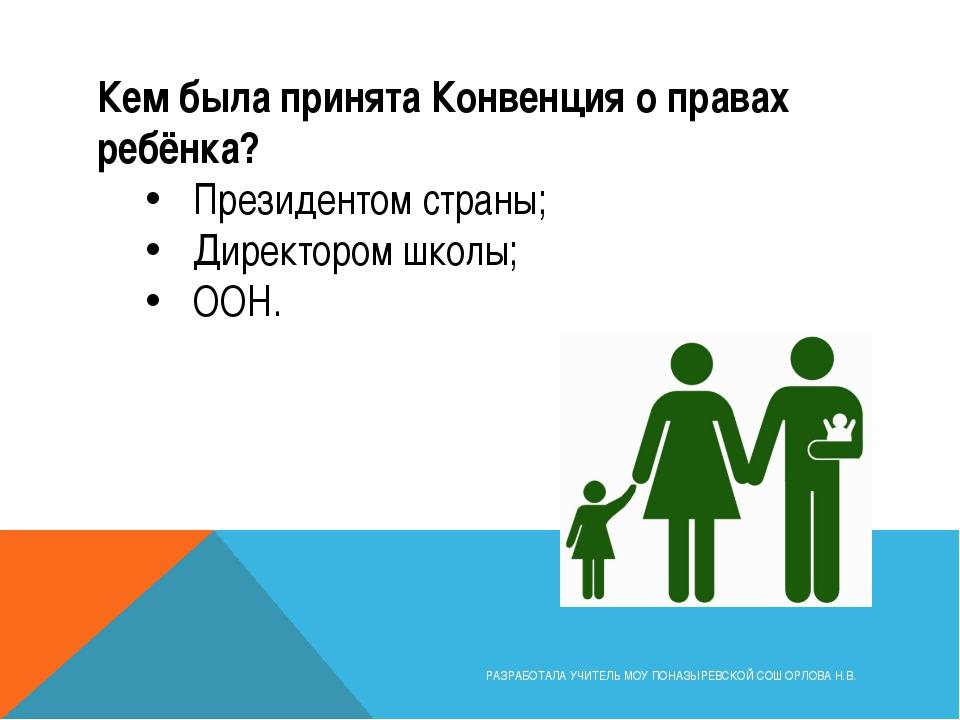 Кем была принята Конвенция о правах ребёнка? Президентом страны; Директором ш...