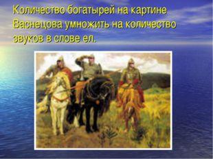 Количество богатырей на картине Васнецова умножить на количество звуков в сло