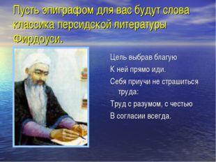 Пусть эпиграфом для вас будут слова классика персидской литературы Фирдоуси.