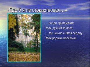 «Где б я не странствовал…» …везде припоминаю Мои душистые леса. …так нежно с