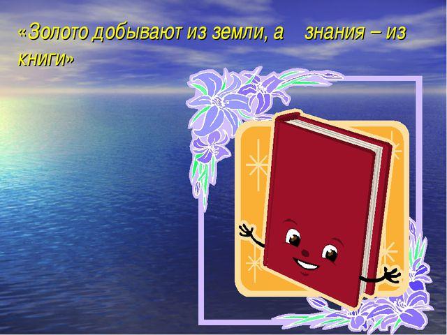 «Золото добывают из земли, а знания – из книги»
