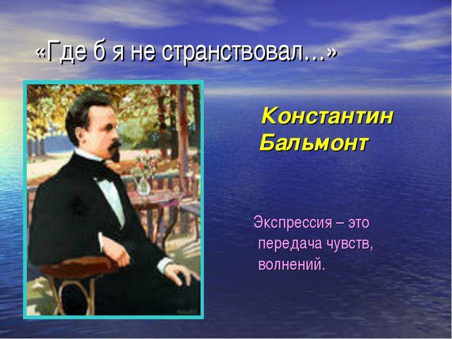 «Где б я не странствовал…» Константин Бальмонт Экспрессия – это передача чув...