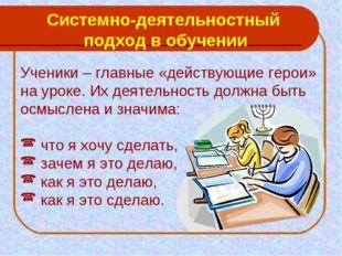 Системно-деятельностный подход в обучении Ученики – главные «действующие геро