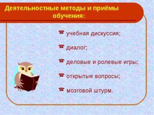 Деятельностные методы и приёмы обучения: учебная дискуссия; диалог; деловые и