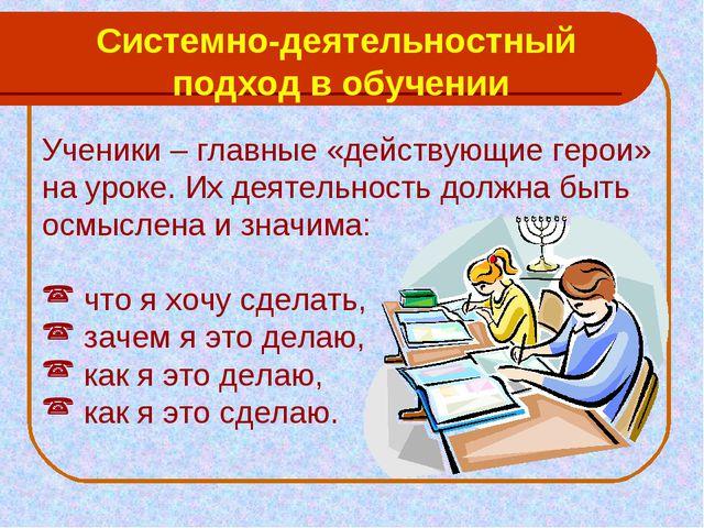 Системно-деятельностный подход в обучении Ученики – главные «действующие геро...