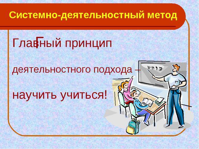 Системно-деятельностный метод Г Главный принцип деятельностного подхода – нау...