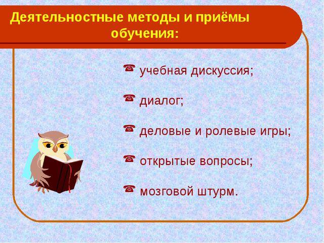 Деятельностные методы и приёмы обучения: учебная дискуссия; диалог; деловые и...