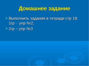 Домашнее задание Выполнить задания в тетради стр 19, 1гр - упр №2, 2гр – упр №3