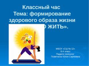 Классный час Тема: формирование здорового образа жизни «ЗДОРОВО ЖИТЬ». МБОУ «