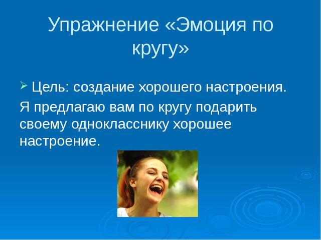 Упражнение «Эмоция по кругу» Цель: создание хорошего настроения. Я предлагаю...