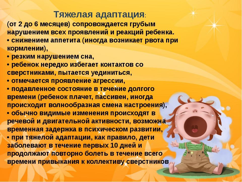 Тяжелая адаптация: (от 2 до 6 месяцев) сопровождается грубым нарушением всех...