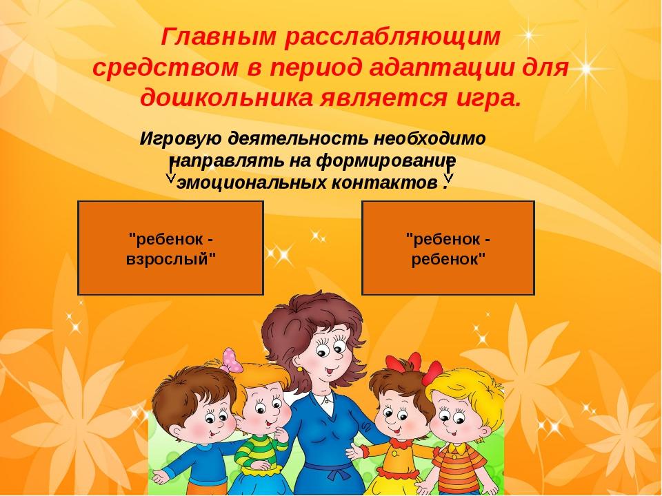 Главным расслабляющим средством в период адаптации для дошкольника является...