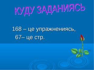 168 – це упражнениясь, 67– це стр.