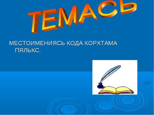 МЕСТОИМЕНИЯСЬ КОДА КОРХТАМА ПЯЛЬКС.