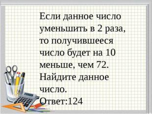 Если данное число уменьшить в 2 раза, то получившееся число будет на 10 меньш