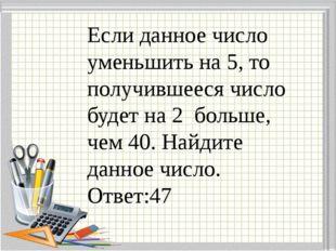Если данное число уменьшить на 5, то получившееся число будет на 2 больше, че