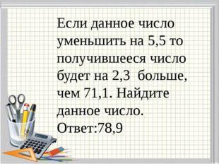 Если данное число уменьшить на 5,5 то получившееся число будет на 2,3 больше,