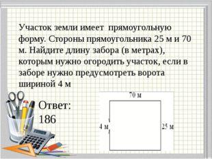 Участок земли имеет прямоугольную форму. Стороны прямоугольника 25 м и 70 м