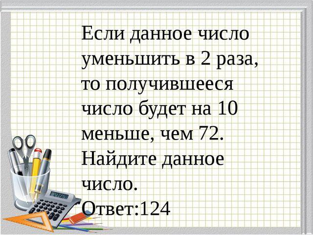 Если данное число уменьшить в 2 раза, то получившееся число будет на 10 меньш...