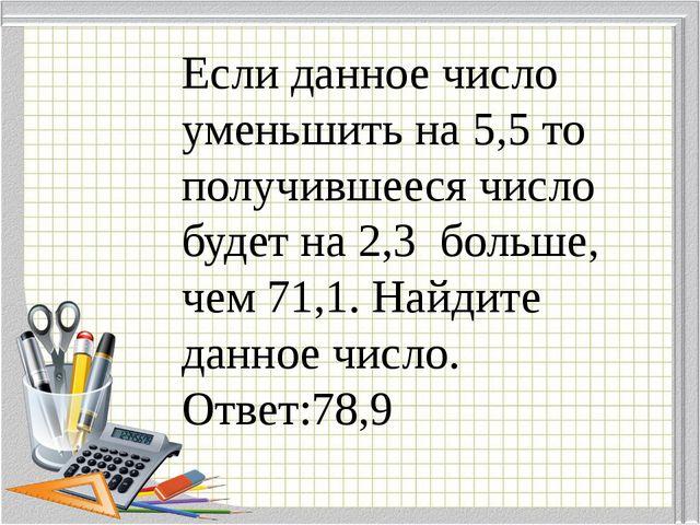 Если данное число уменьшить на 5,5 то получившееся число будет на 2,3 больше,...