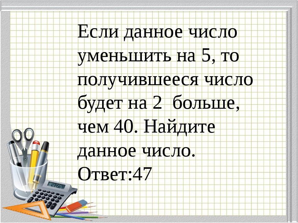 Если данное число уменьшить на 5, то получившееся число будет на 2 больше, че...