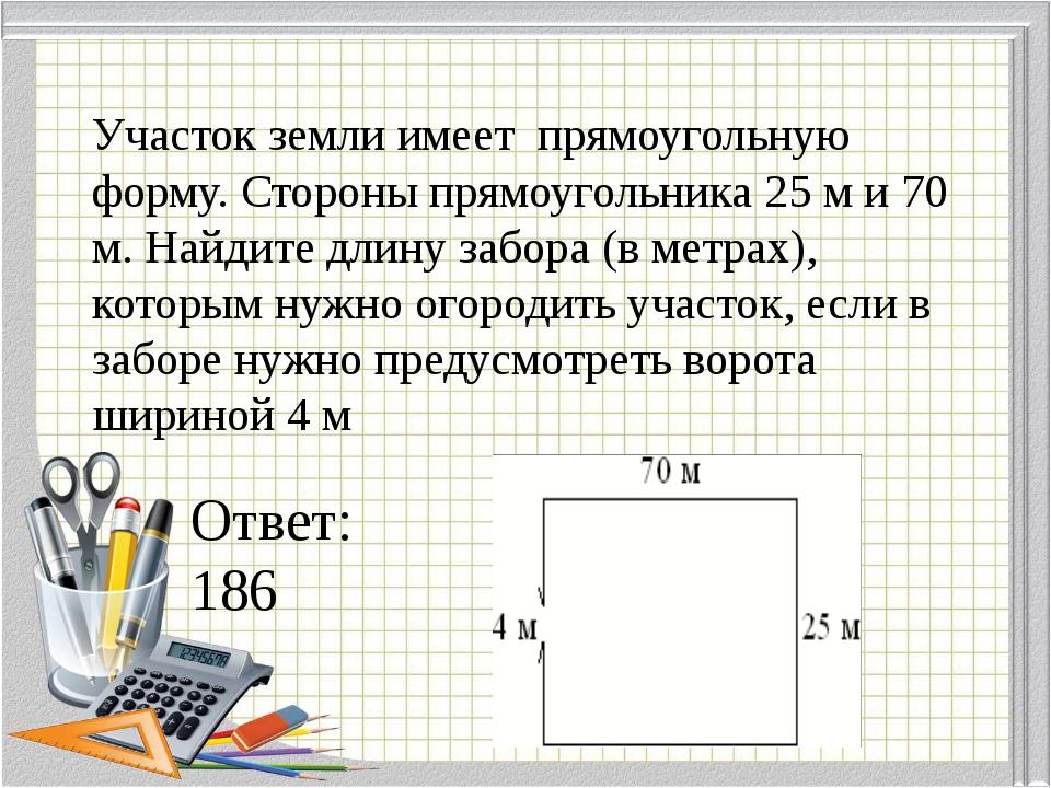 Участок земли имеет прямоугольную форму. Стороны прямоугольника 25 м и 70 м...