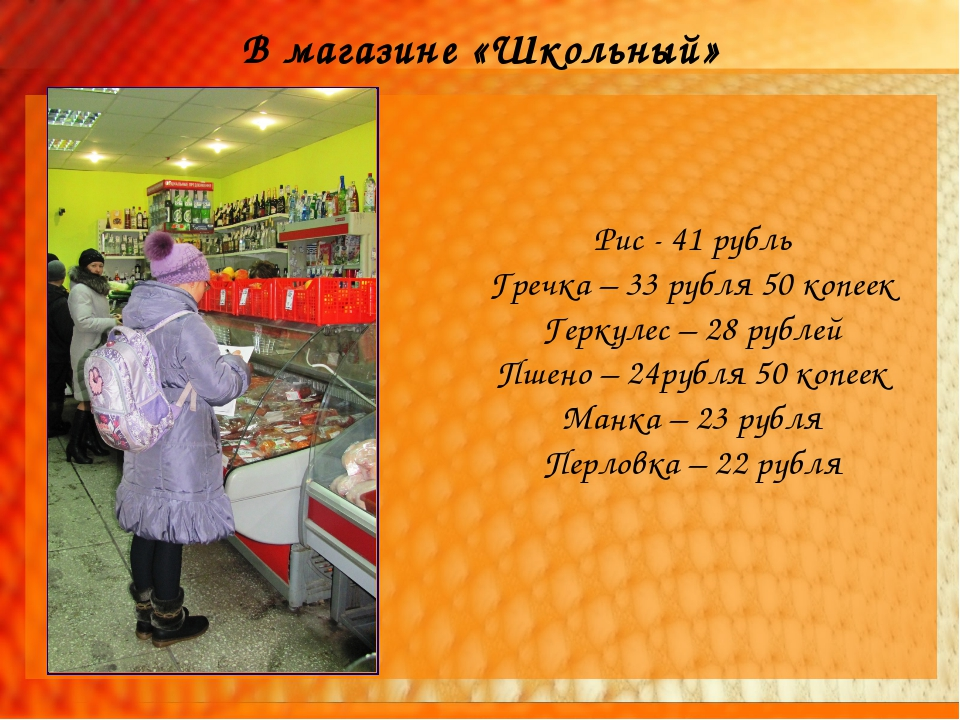 В магазине «Школьный» Рис - 41 рубль Гречка – 33 рубля 50 копеек Геркулес – 2...