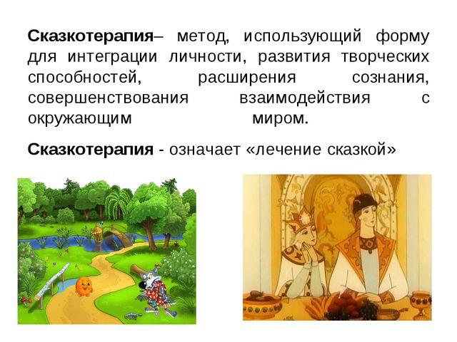 Сказкотерапия– метод, использующий форму для интеграции личности, развития тв...