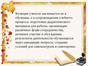 Функция учителя заключается не в обучении, а в сопровождении учебного процесс