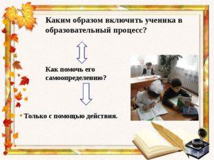 Каким образом включить ученика в образовательный процесс? Как помочь его само