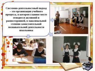 Системно-деятельностный подход – это организация учебного процесса, в которо