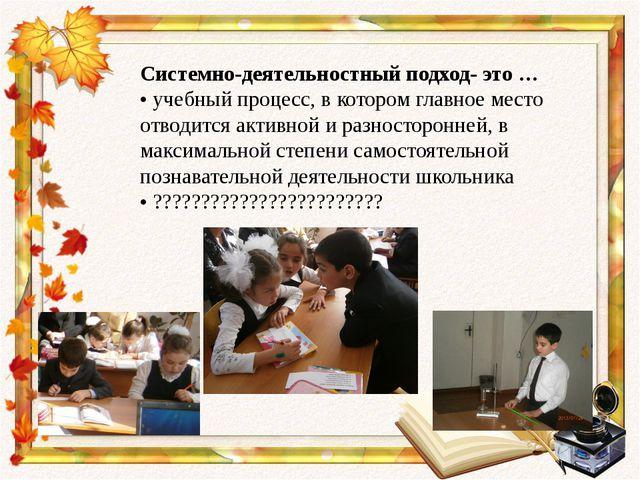 Системно-деятельностный подход- это … • учебный процесс, в котором главное ме...