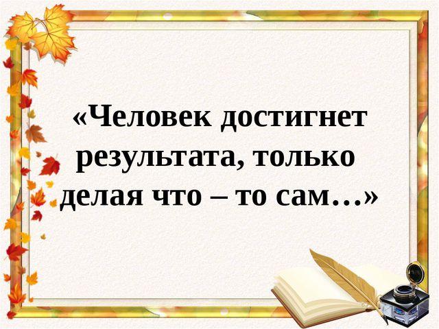 «Человек достигнет результата, только делая что – то сам…»