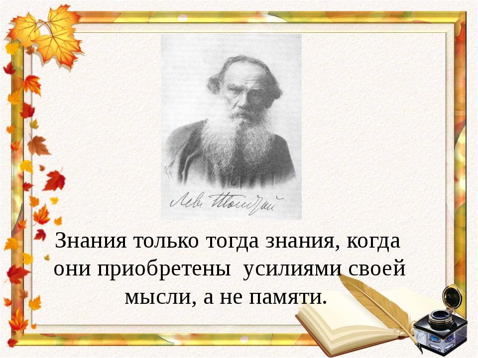 Знания только тогда знания, когда они приобретены усилиями своей мысли, а н...