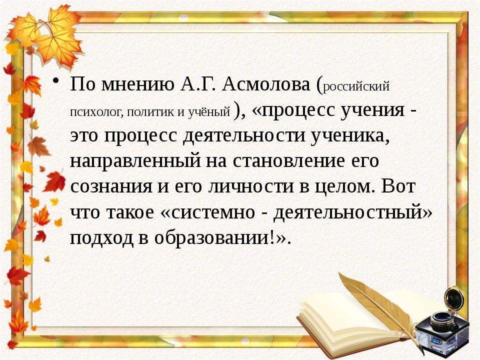 По мнению А.Г. Асмолова (российский психолог, политик и учёный ), «процесс уч...