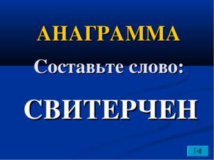 СВИТЕРЧЕН АНАГРАММА Составьте слово: