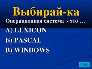 Выбирай-ка Операционная система - это … А) LEXICON Б) PASCAL В) WINDOWS