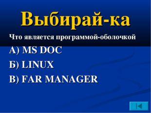 Выбирай-ка Что является программой-оболочкой А) MS DOC Б) LINUX В) FAR MANAGER